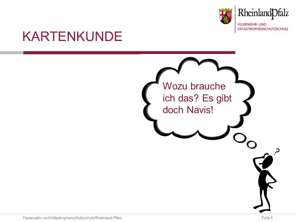 Folie 5Feuerwehr- und Katastrophenschutzschule Rheinland-Pfalz KARTENKUNDE Wozu brauche ich das? Es gibt doch Navis!