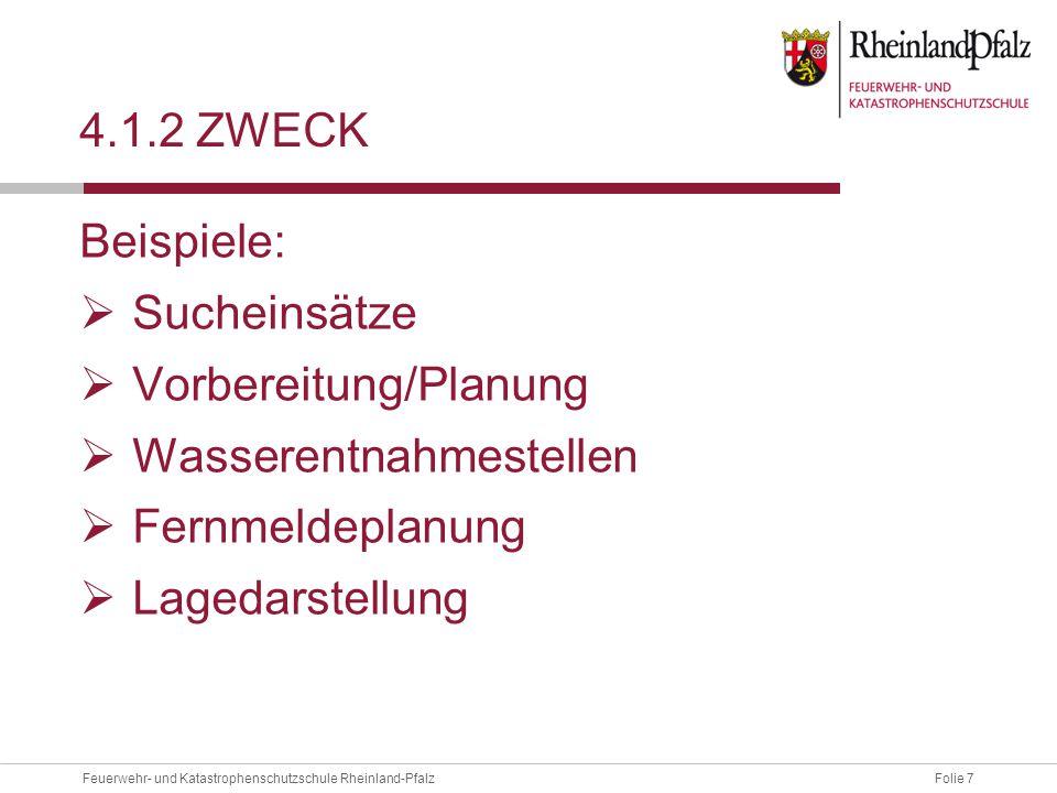 Folie 7Feuerwehr- und Katastrophenschutzschule Rheinland-Pfalz 4.1.2 ZWECK Beispiele:  Sucheinsätze  Vorbereitung/Planung  Wasserentnahmestellen 
