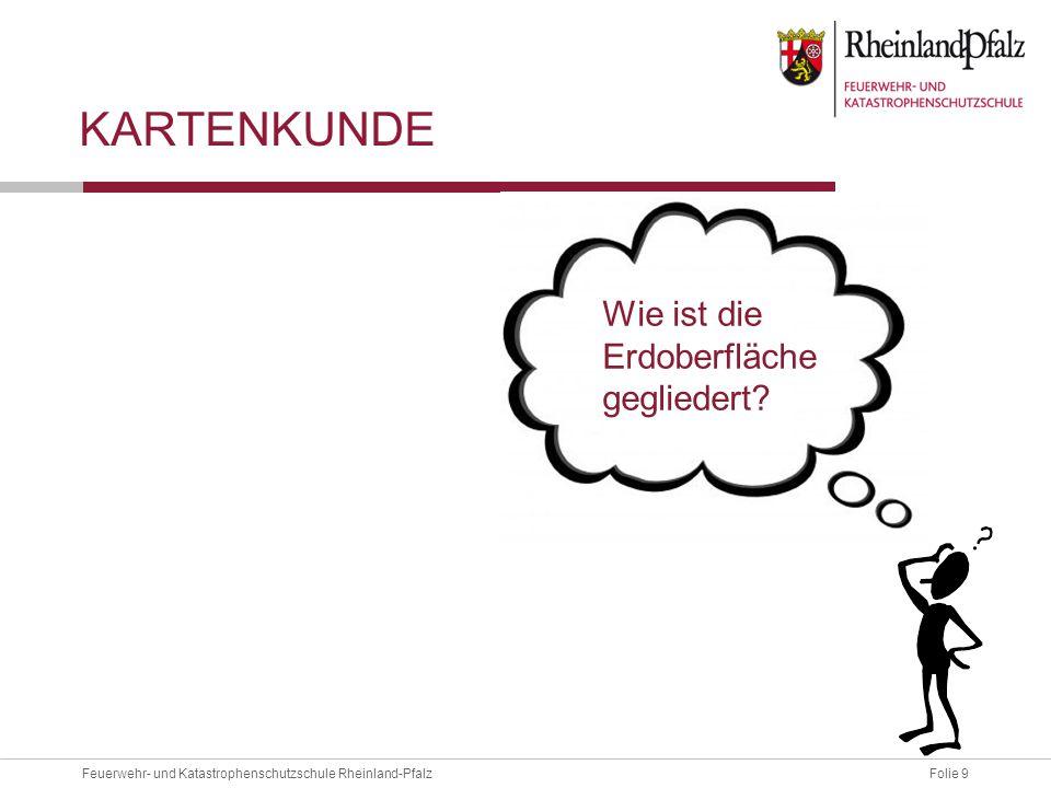 Folie 9Feuerwehr- und Katastrophenschutzschule Rheinland-Pfalz KARTENKUNDE Wie ist die Erdoberfläche gegliedert?