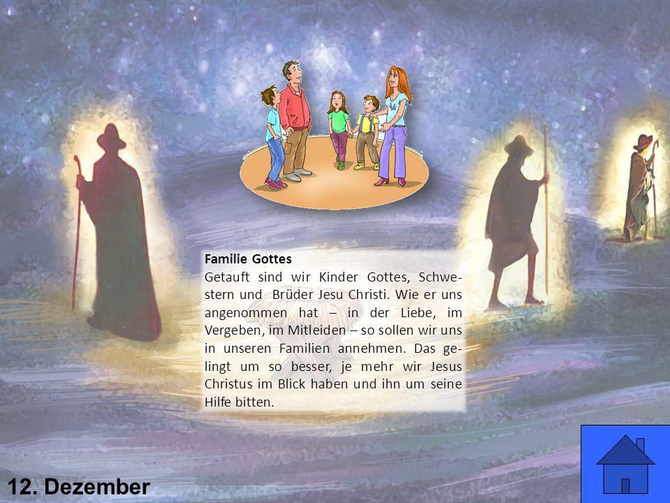 12. Dezember Familie Gottes Getauft sind wir Kinder Gottes, Schwe- stern und Brüder Jesu Christi. Wie er uns angenommen hat – in der Liebe, im Vergebe