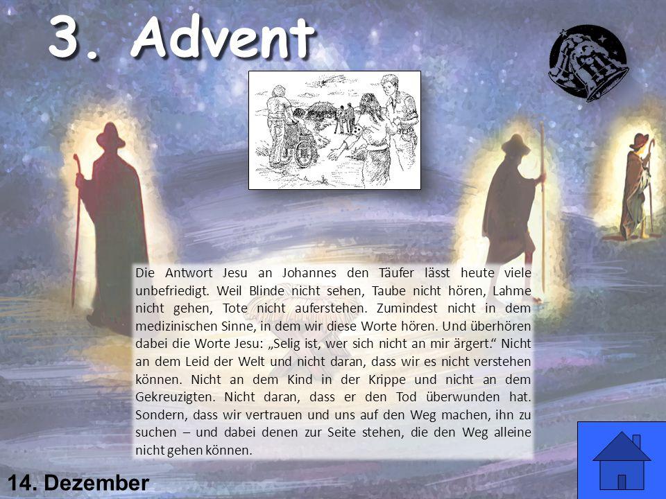 14. Dezember Die Antwort Jesu an Johannes den Täufer lässt heute viele unbefriedigt. Weil Blinde nicht sehen, Taube nicht hören, Lahme nicht gehen, To