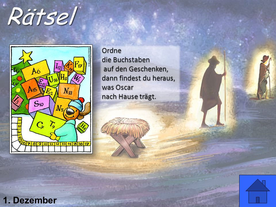 1. Dezember Rätsel Ordne die Buchstaben auf den Geschenken, auf den Geschenken, dann findest du heraus, was Oscar nach Hause trägt.