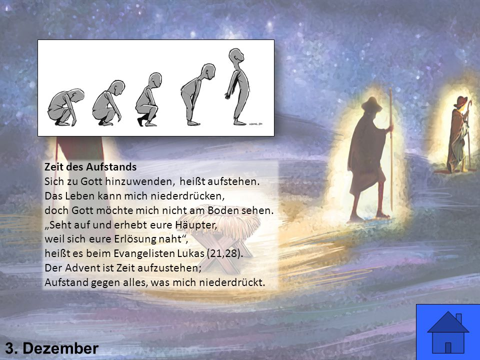 3. Dezember Zeit des Aufstands Sich zu Gott hinzuwenden, heißt aufstehen. Das Leben kann mich niederdrücken, doch Gott möchte mich nicht am Boden sehe