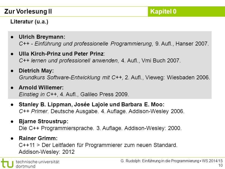 Kapitel 0 G. Rudolph: Einführung in die Programmierung ▪ WS 2014/15 10 Zur Vorlesung II Literatur (u.a.) ●Ulrich Breymann: C++ - Einführung und profes