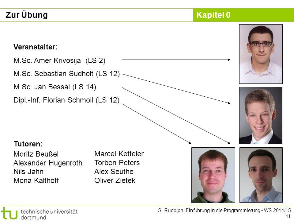Kapitel 0 G. Rudolph: Einführung in die Programmierung ▪ WS 2014/15 11 Zur Übung Veranstalter: M.Sc. Amer Krivosija (LS 2) M.Sc. Sebastian Sudholt (LS