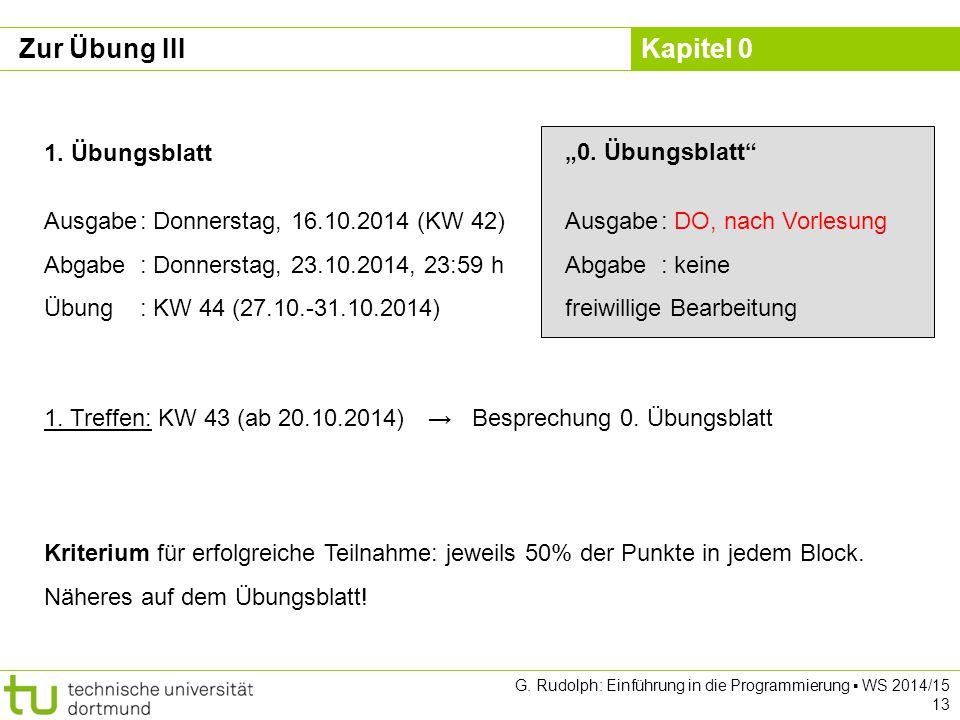 Kapitel 0 G. Rudolph: Einführung in die Programmierung ▪ WS 2014/15 13 Zur Übung III 1. Übungsblatt Ausgabe: Donnerstag, 16.10.2014 (KW 42) Abgabe: Do