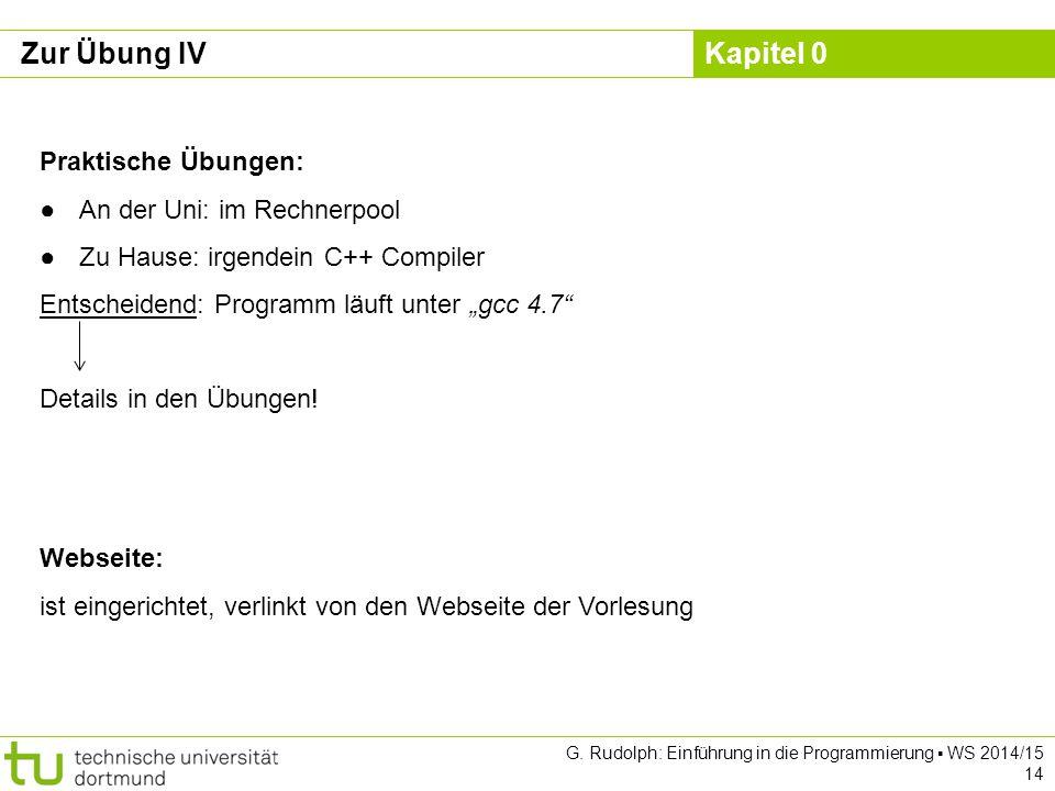 Kapitel 0 G. Rudolph: Einführung in die Programmierung ▪ WS 2014/15 14 Zur Übung IV Webseite: ist eingerichtet, verlinkt von den Webseite der Vorlesun