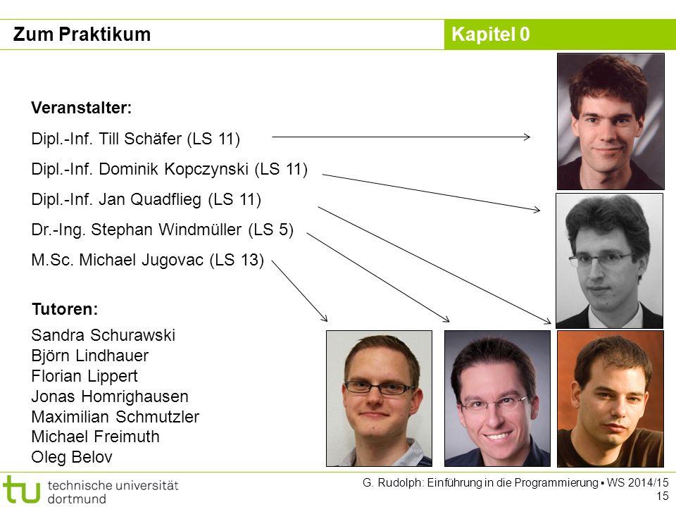 Kapitel 0 G. Rudolph: Einführung in die Programmierung ▪ WS 2014/15 15 Zum Praktikum Veranstalter: Dipl.-Inf. Till Schäfer (LS 11) Dipl.-Inf. Dominik