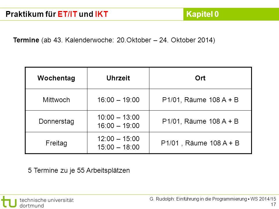 Kapitel 0 G. Rudolph: Einführung in die Programmierung ▪ WS 2014/15 17 Praktikum für ET/IT und IKT Termine (ab 43. Kalenderwoche: 20.Oktober – 24. Okt