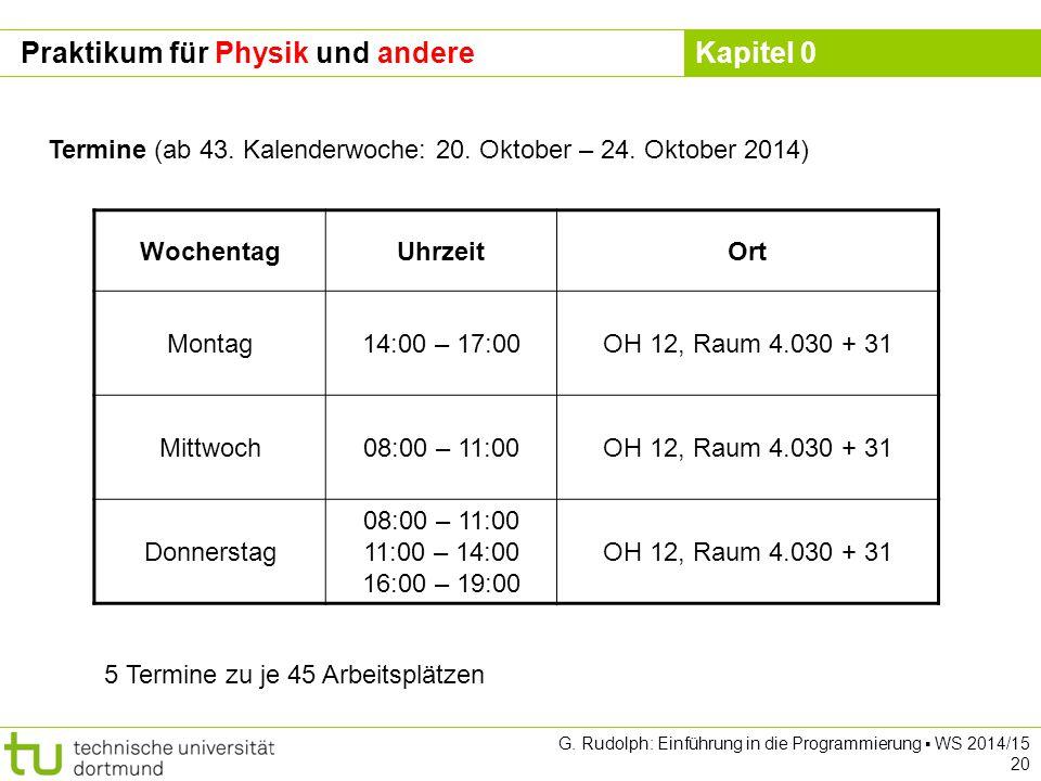 Kapitel 0 G. Rudolph: Einführung in die Programmierung ▪ WS 2014/15 20 Praktikum für Physik und andere Termine (ab 43. Kalenderwoche: 20. Oktober – 24