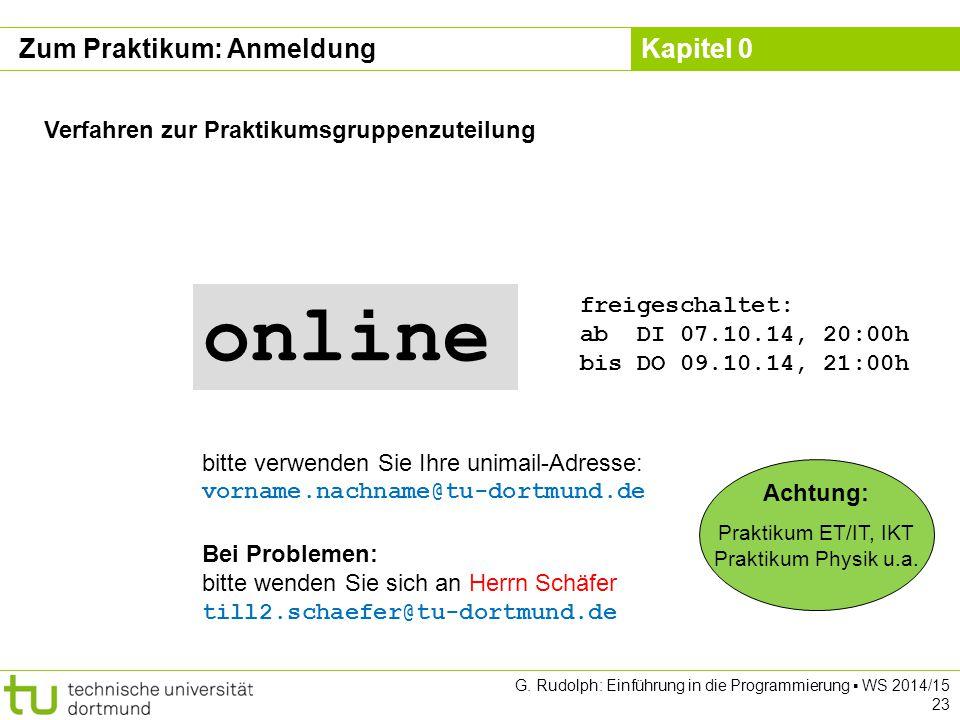 Kapitel 0 G. Rudolph: Einführung in die Programmierung ▪ WS 2014/15 23 Zum Praktikum: Anmeldung Verfahren zur Praktikumsgruppenzuteilung Bei Problemen