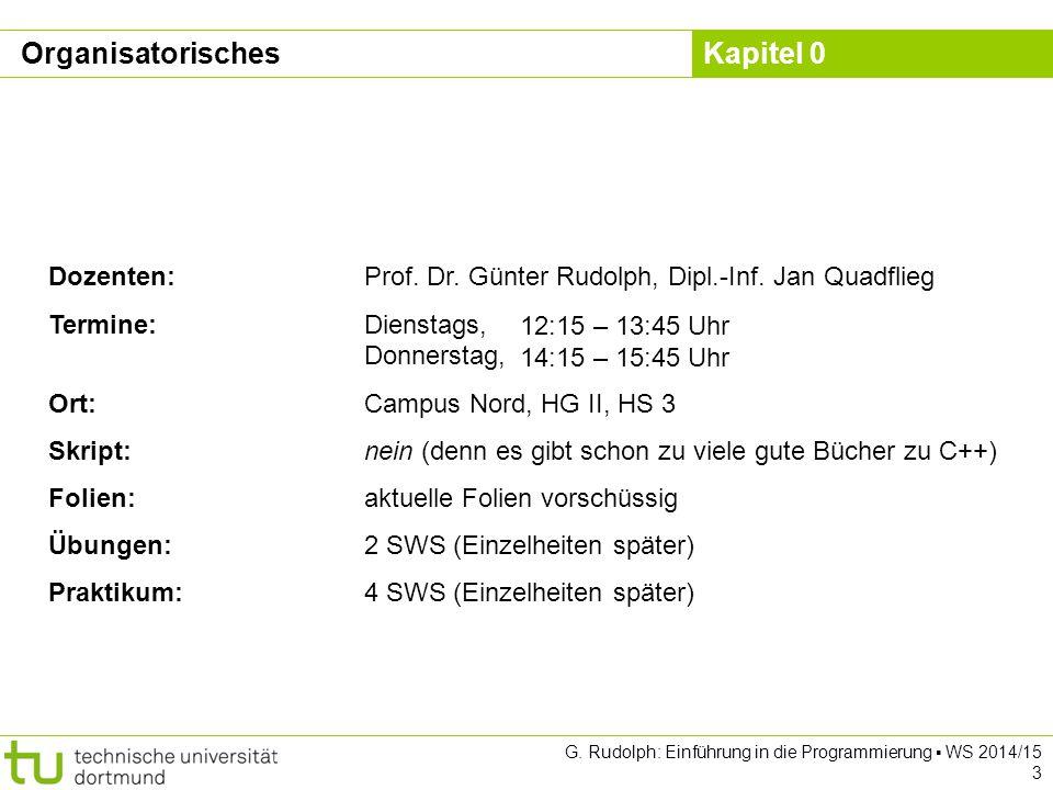 Kapitel 0 G. Rudolph: Einführung in die Programmierung ▪ WS 2014/15 3 Organisatorisches Dozenten:Prof. Dr. Günter Rudolph, Dipl.-Inf. Jan Quadflieg Te