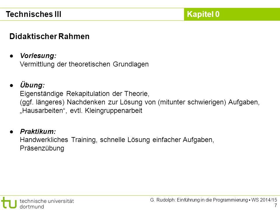 Kapitel 0 G. Rudolph: Einführung in die Programmierung ▪ WS 2014/15 7 Technisches III Didaktischer Rahmen ●Vorlesung: Vermittlung der theoretischen Gr