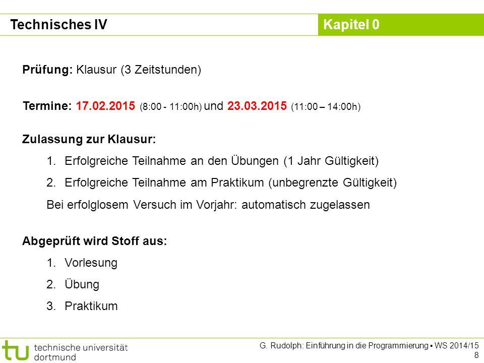Kapitel 0 G. Rudolph: Einführung in die Programmierung ▪ WS 2014/15 8 Technisches IV Prüfung: Klausur (3 Zeitstunden) Termine: 17.02.2015 (8:00 - 11:0