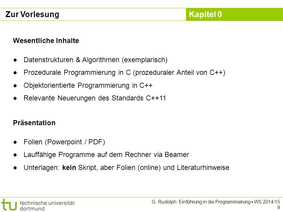 Kapitel 0 G. Rudolph: Einführung in die Programmierung ▪ WS 2014/15 9 Zur Vorlesung Wesentliche Inhalte ●Datenstrukturen & Algorithmen (exemplarisch)