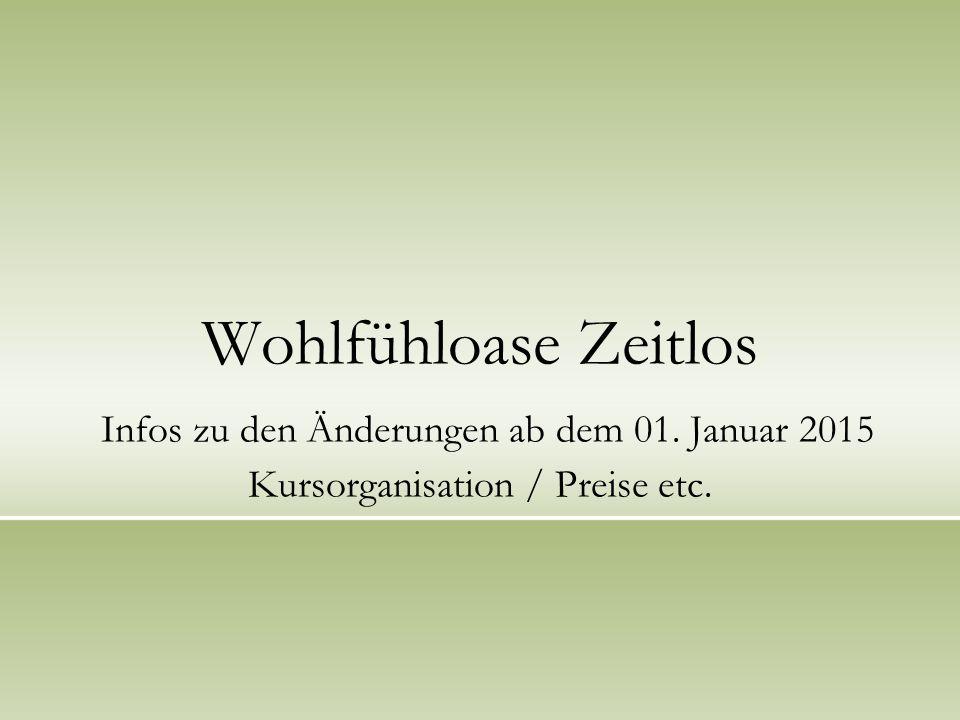 Wohlfühloase Zeitlos Infos zu den Änderungen ab dem 01. Januar 2015 Kursorganisation / Preise etc.