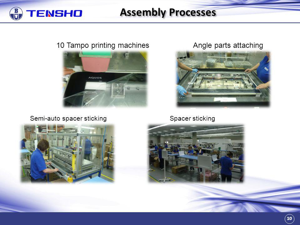 10 Assembly Processes 10 Tampo printing machinesAngle parts attaching Semi-auto spacer stickingSpacer sticking