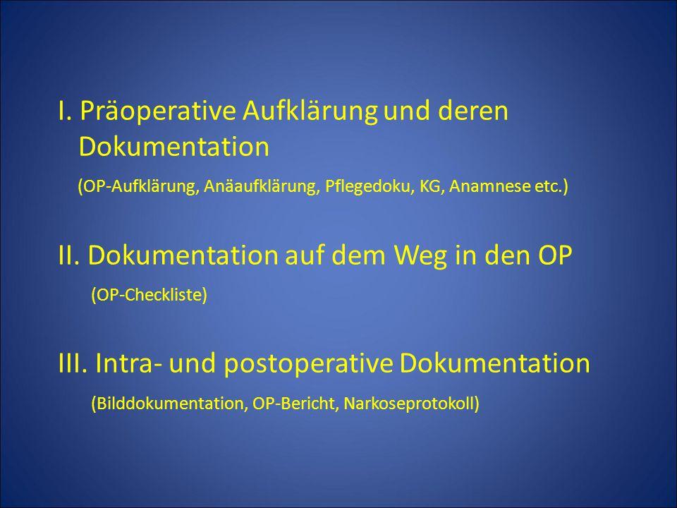 I. Präoperative Aufklärung und deren Dokumentation (OP-Aufklärung, Anäaufklärung, Pflegedoku, KG, Anamnese etc.) II. Dokumentation auf dem Weg in den