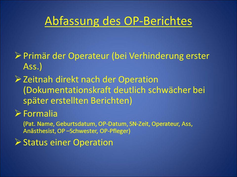 Abfassung des OP-Berichtes  Primär der Operateur (bei Verhinderung erster Ass.)  Zeitnah direkt nach der Operation (Dokumentationskraft deutlich schwächer bei später erstellten Berichten)  Formalia (Pat.