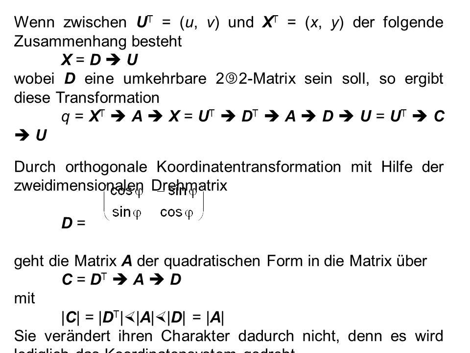 Wenn zwischen U T = (u, v) und X T = (x, y) der folgende Zusammenhang besteht X = D  U wobei D eine umkehrbare 2  2-Matrix sein soll, so ergibt diese Transformation q = X T  A  X = U T  D T  A  D  U = U T  C  U Durch orthogonale Koordinatentransformation mit Hilfe der zweidimensionalen Drehmatrix D =D = geht die Matrix A der quadratischen Form in die Matrix über C = D T  A  D mit |C| = |D T |  |A|  |D| = |A| Sie verändert ihren Charakter dadurch nicht, denn es wird lediglich das Koordinatensystem gedreht.