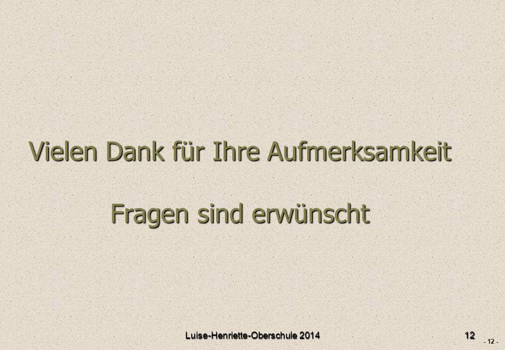 - 12 - Vielen Dank für Ihre Aufmerksamkeit Fragen sind erwünscht Luise-Henriette-Oberschule 201412