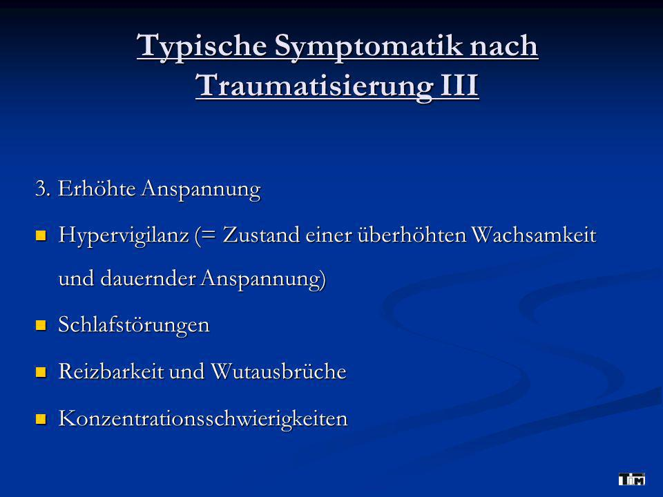 Typische Symptomatik nach Traumatisierung III 3. Erhöhte Anspannung Hypervigilanz (= Zustand einer überhöhten Wachsamkeit und dauernder Anspannung) 