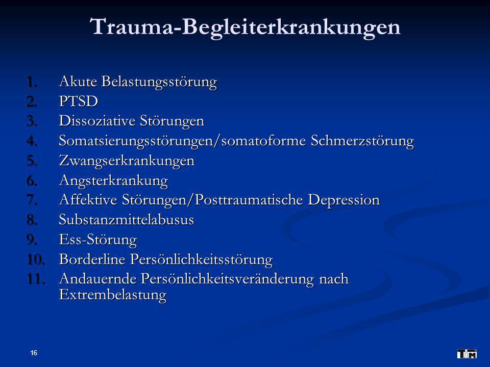 16 Trauma-Begleiterkrankungen 1.Akute Belastungsstörung 2.PTSD 3.Dissoziative Störungen 4.Somatsierungsstörungen/somatoforme Schmerzstörung 5.Zwangser