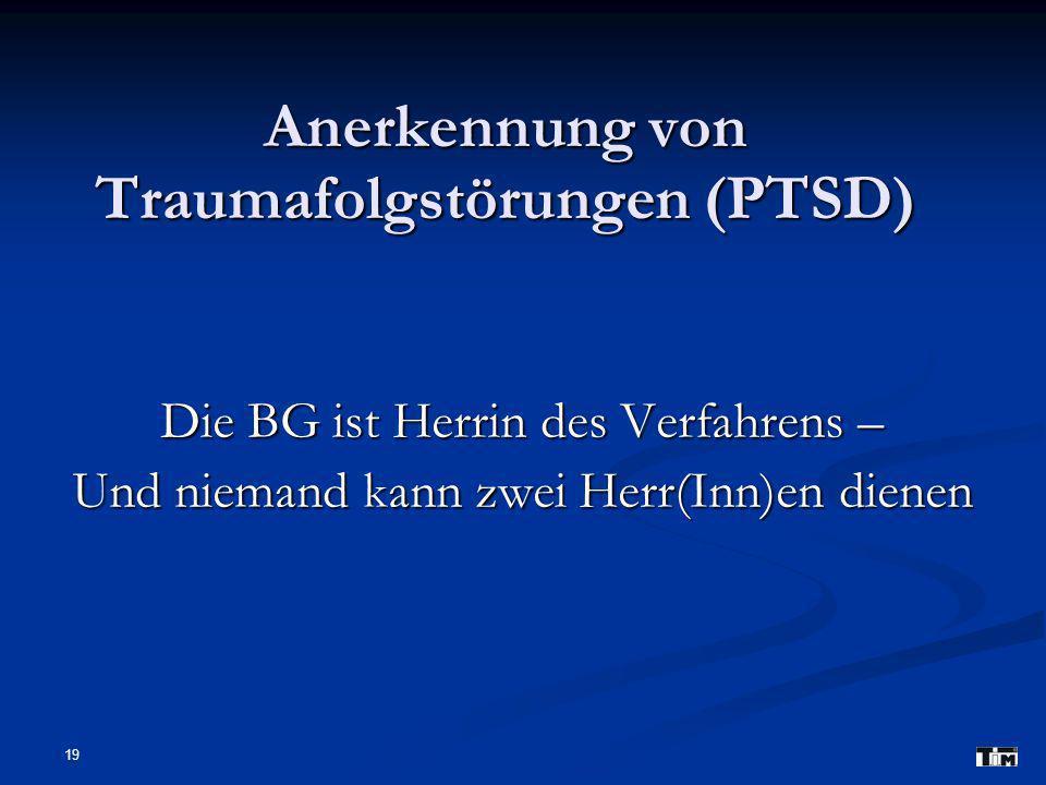 19 Anerkennung von Traumafolgstörungen (PTSD) Die BG ist Herrin des Verfahrens – Und niemand kann zwei Herr(Inn)en dienen
