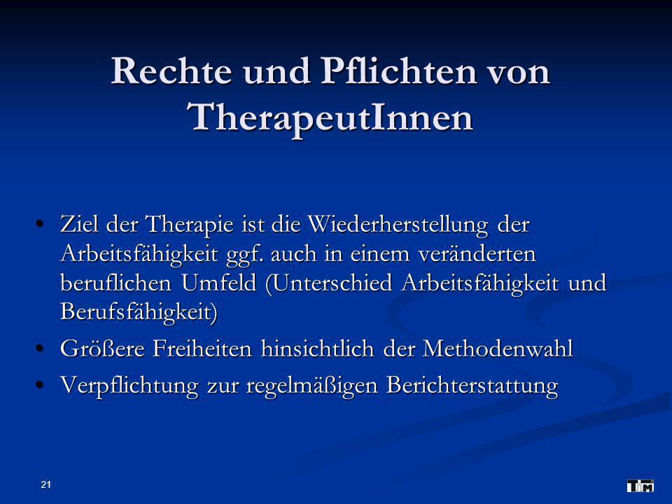 21 Rechte und Pflichten von TherapeutInnen Ziel der Therapie ist die Wiederherstellung der Arbeitsfähigkeit ggf. auch in einem veränderten beruflichen