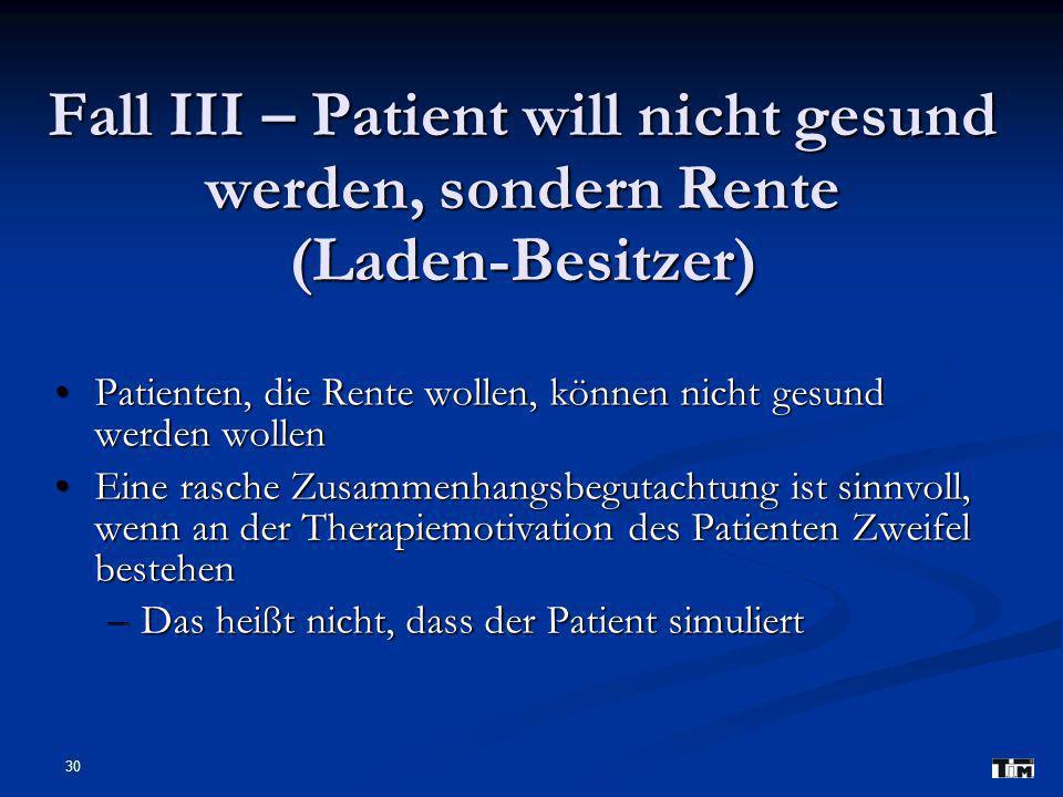 30 Fall III – Patient will nicht gesund werden, sondern Rente (Laden-Besitzer) Patienten, die Rente wollen, können nicht gesund werden wollen Patiente
