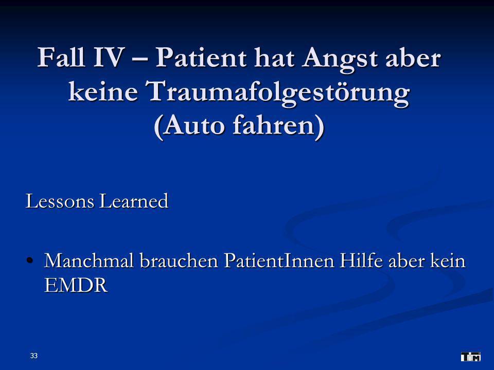 33 Fall IV – Patient hat Angst aber keine Traumafolgestörung (Auto fahren) Lessons Learned Manchmal brauchen PatientInnen Hilfe aber kein EMDR Manchma