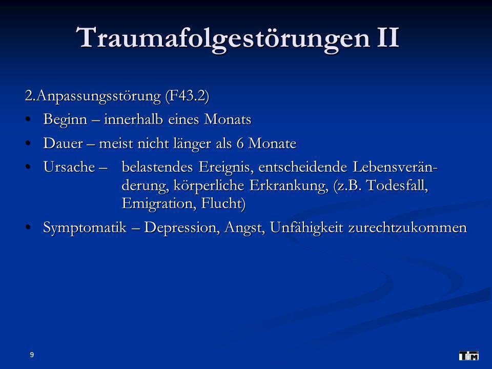 9 Traumafolgestörungen II 2.Anpassungsstörung (F43.2) Beginn – innerhalb eines Monats Beginn – innerhalb eines Monats Dauer – meist nicht länger als 6