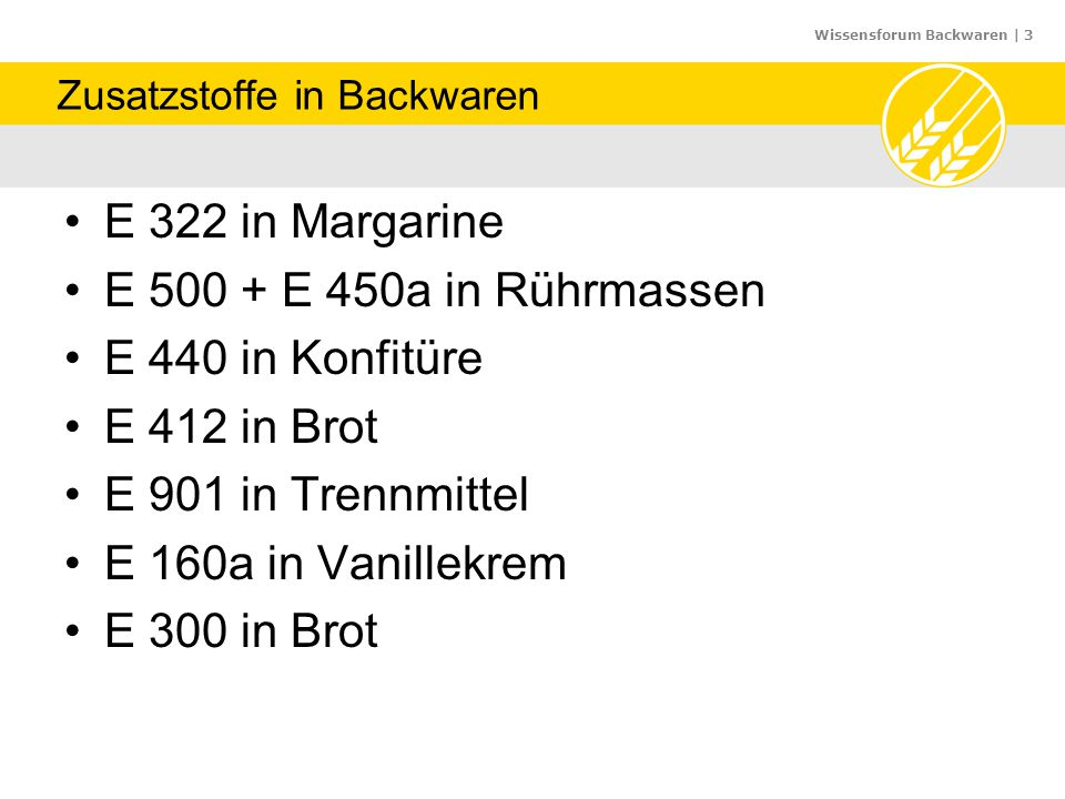 Wissensforum Backwaren | 3 Zusatzstoffe in Backwaren E 322 in Margarine E 500 + E 450a in Rührmassen E 440 in Konfitüre E 412 in Brot E 901 in Trennmi
