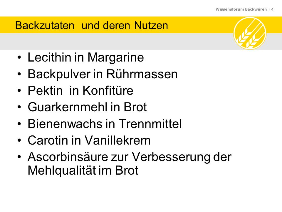 Wissensforum Backwaren | 4 Backzutaten und deren Nutzen Lecithin in Margarine Backpulver in Rührmassen Pektin in Konfitüre Guarkernmehl in Brot Bienenwachs in Trennmittel Carotin in Vanillekrem Ascorbinsäure zur Verbesserung der Mehlqualität im Brot