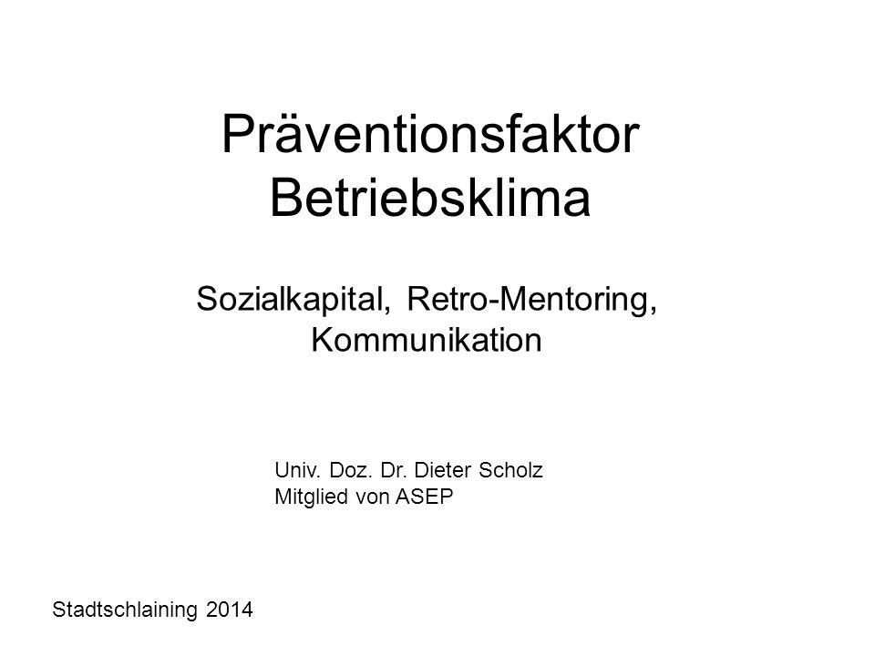Präventionsfaktor Betriebsklima Sozialkapital, Retro-Mentoring, Kommunikation Univ. Doz. Dr. Dieter Scholz Mitglied von ASEP Stadtschlaining 2014