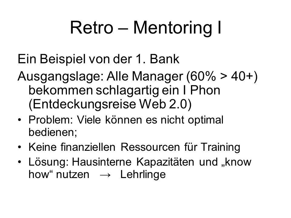 Retro – Mentoring I Ein Beispiel von der 1. Bank Ausgangslage: Alle Manager (60% > 40+) bekommen schlagartig ein I Phon (Entdeckungsreise Web 2.0) Pro