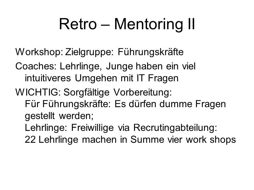 Retro – Mentoring II Workshop: Zielgruppe: Führungskräfte Coaches: Lehrlinge, Junge haben ein viel intuitiveres Umgehen mit IT Fragen WICHTIG: Sorgfäl