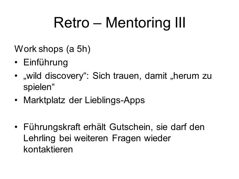 """Retro – Mentoring III Work shops (a 5h) Einführung """"wild discovery"""": Sich trauen, damit """"herum zu spielen"""" Marktplatz der Lieblings-Apps Führungskraft"""