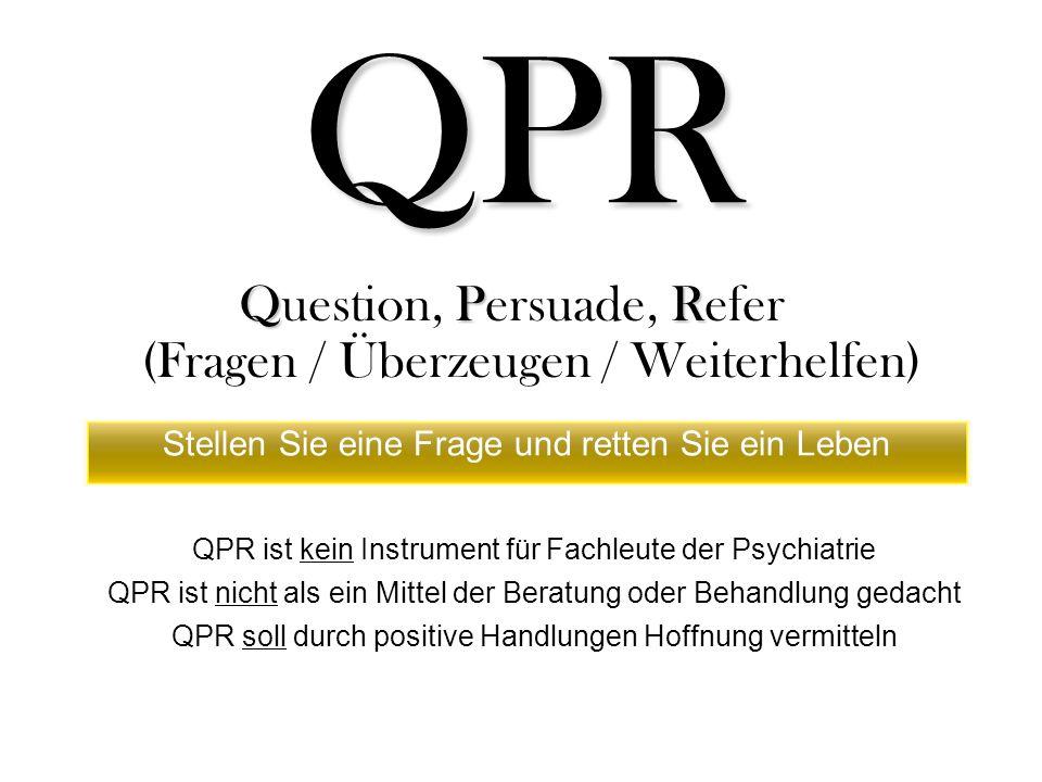 QPR QPR Question, Persuade, Refer (Fragen / Überzeugen / Weiterhelfen) QPR ist kein Instrument für Fachleute der Psychiatrie QPR ist nicht als ein Mittel der Beratung oder Behandlung gedacht QPR soll durch positive Handlungen Hoffnung vermitteln Stellen Sie eine Frage und retten Sie ein Leben