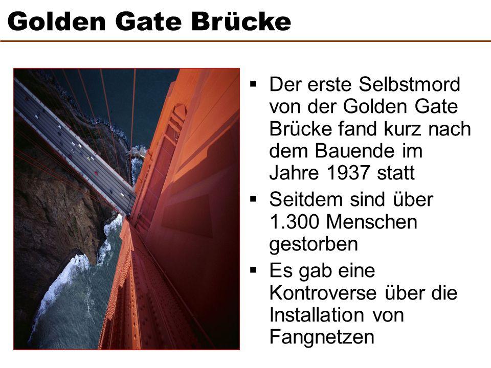  Der erste Selbstmord von der Golden Gate Brücke fand kurz nach dem Bauende im Jahre 1937 statt  Seitdem sind über 1.300 Menschen gestorben  Es gab eine Kontroverse über die Installation von Fangnetzen Golden Gate Brücke