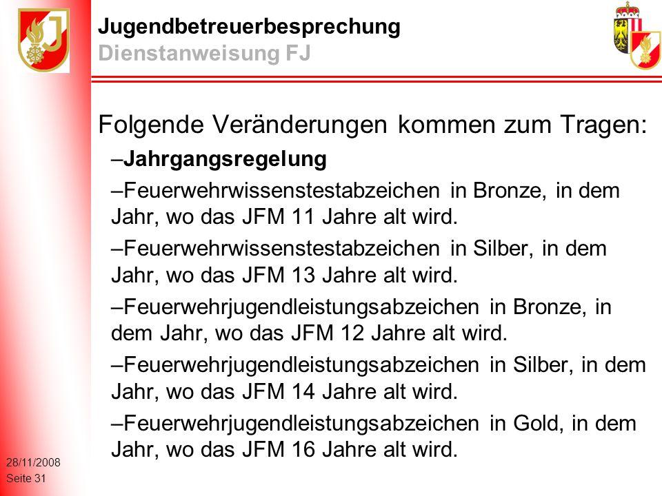 28/11/2008 Seite 31 Jugendbetreuerbesprechung Dienstanweisung FJ Folgende Veränderungen kommen zum Tragen: –Jahrgangsregelung –Feuerwehrwissenstestabzeichen in Bronze, in dem Jahr, wo das JFM 11 Jahre alt wird.