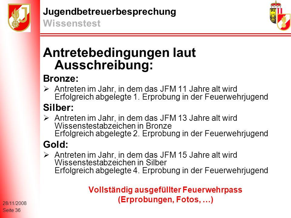 28/11/2008 Seite 36 Jugendbetreuerbesprechung Wissenstest Antretebedingungen laut Ausschreibung: Bronze:  Antreten im Jahr, in dem das JFM 11 Jahre alt wird Erfolgreich abgelegte 1.