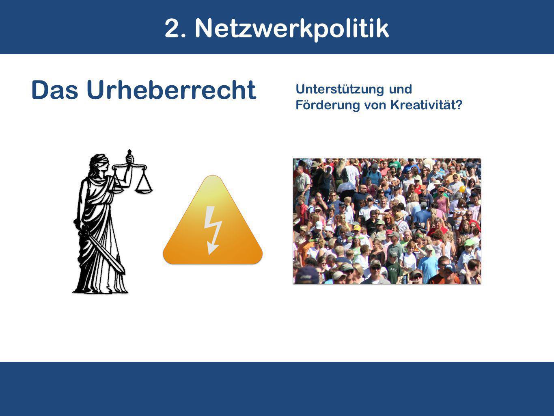 2. Netzwerkpolitik Das Urheberrecht Unterstützung und Förderung von Kreativität