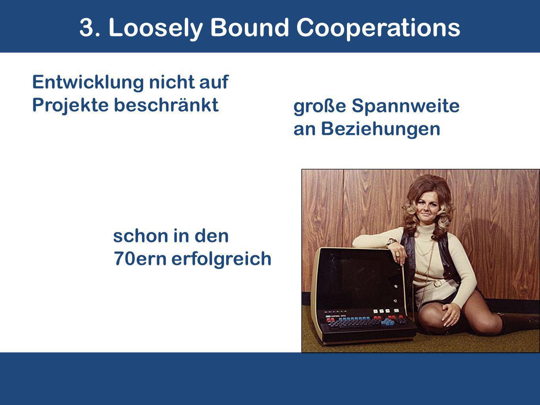 3. Loosely Bound Cooperations schon in den 70ern erfolgreich Entwicklung nicht auf Projekte beschränkt große Spannweite an Beziehungen