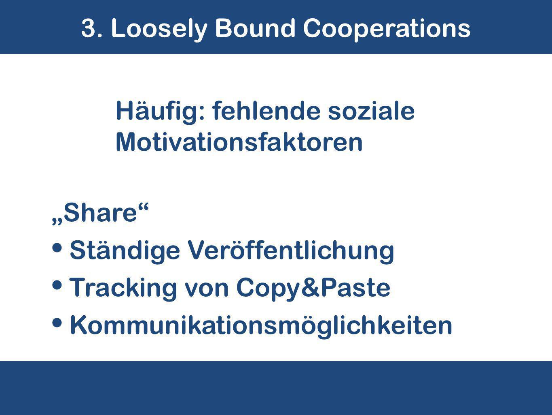 """3. Loosely Bound Cooperations Häufig: fehlende soziale Motivationsfaktoren """"Share"""" Ständige Veröffentlichung Tracking von Copy&Paste Kommunikationsmög"""