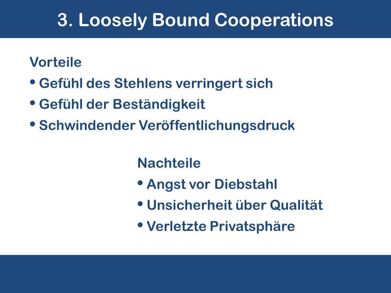 3. Loosely Bound Cooperations Nachteile Angst vor Diebstahl Unsicherheit über Qualität Verletzte Privatsphäre Vorteile Gefühl des Stehlens verringert