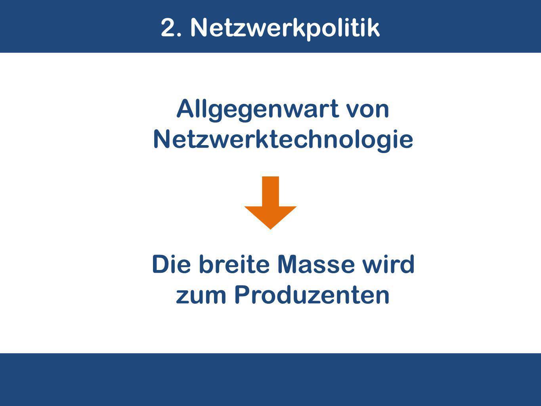 2. Netzwerkpolitik Die breite Masse wird zum Produzenten Allgegenwart von Netzwerktechnologie