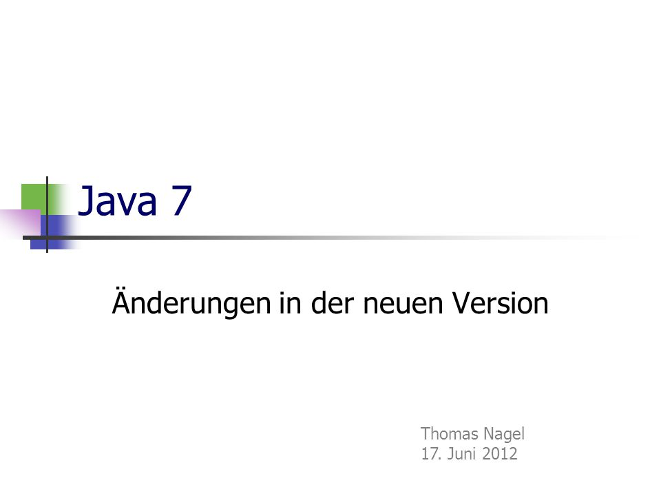 Java 7 Änderungen in der neuen Version Thomas Nagel 17. Juni 2012