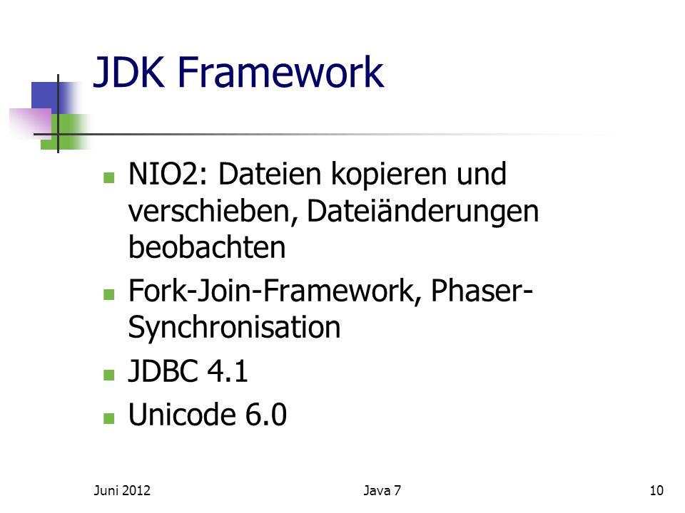 JDK Framework NIO2: Dateien kopieren und verschieben, Dateiänderungen beobachten Fork-Join-Framework, Phaser- Synchronisation JDBC 4.1 Unicode 6.0 Juni 201210Java 7