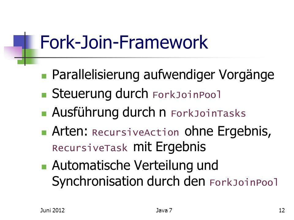 Fork-Join-Framework Parallelisierung aufwendiger Vorgänge Steuerung durch ForkJoinPool Ausführung durch n ForkJoinTasks Arten: RecursiveAction ohne Ergebnis, RecursiveTask mit Ergebnis Automatische Verteilung und Synchronisation durch den ForkJoinPool Juni 2012Java 712